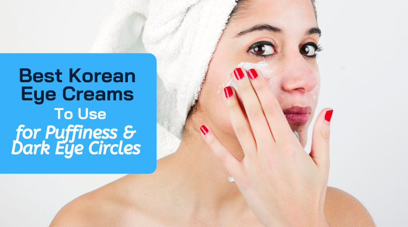 Best Korean Eye Creams To Use For Puffiness and Dark Circles