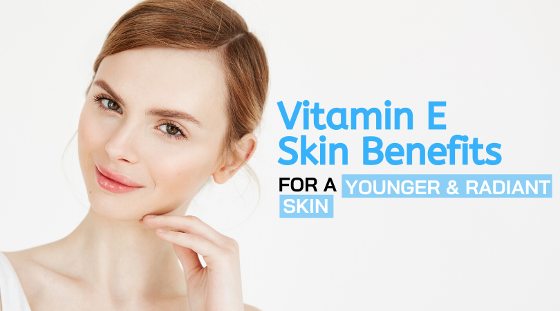 Vitamin E Skin Benefits For a Younger and Radiant Skin