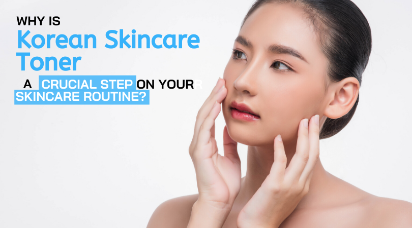 Why is Korean Skincare Toner a Crucial Step on Your Skincare Routine_